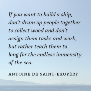 If you want to build a ship, don't drum up people together to collect wood and don't assign them tasks and work, but rather teach them to long for the endless immensity of the sea.