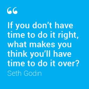 If you don't have time to do it right, what makes you think you'll have time to do it over? - Seth Godin